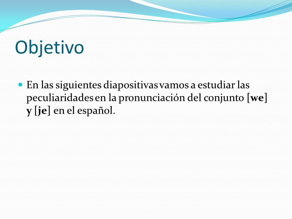Objetivo En las siguientes diapositivas vamos a estudiar las peculiaridades en la pronunciación del conjunto [we] y [je] en el español.